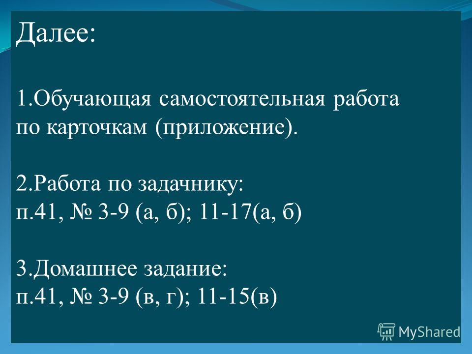 Далее: 1. Обучающая самостоятельная работа по карточкам (приложение). 2. Работа по задачнику: п.41, 3-9 (а, б); 11-17(а, б) 3. Домашнее задание: п.41, 3-9 (в, г); 11-15(в)