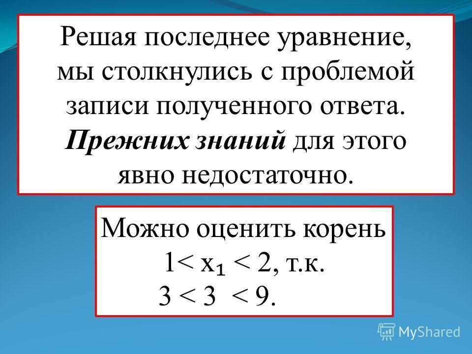 Решая последнее уравнение, мы столкнулись с проблемой записи полученного ответа. Прежних знаний для этого явно недостаточно. Можно оценить корень 1< x < 2, т.к. 3 < 3 < 9. x