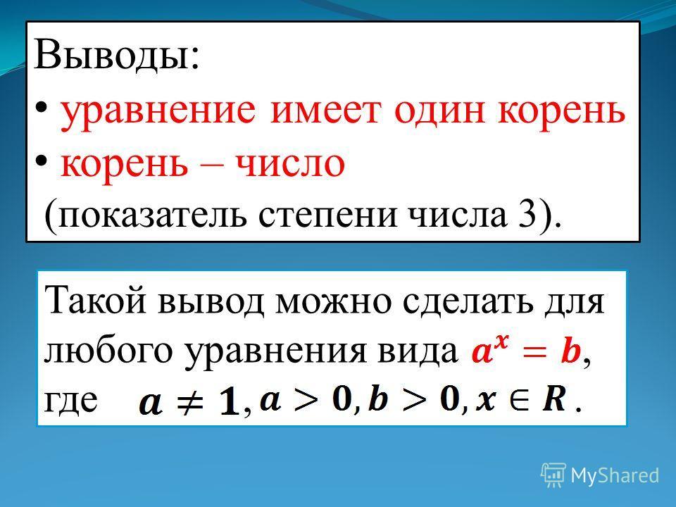 Выводы: уравнение имеет один корень корень – число (показатель степени числа 3). Такой вывод можно сделать для любого уравнения вида, где,.