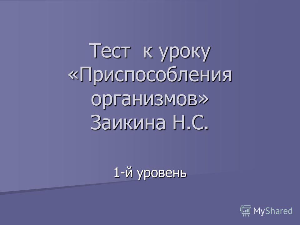 Тест к уроку «Приспособления организмов» Заикина Н.С. 1-й уровень