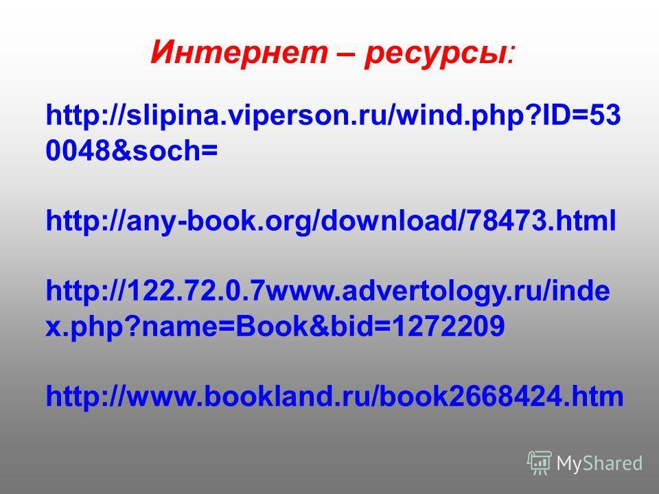 Интернет – ресурсы: http://slipina.viperson.ru/wind.php?ID=53 0048&soch= http://any-book.org/download/78473. html http://122.72.0.7www.advertology.ru/inde x.php?name=Book&bid=1272209 http://www.bookland.ru/book2668424.htm