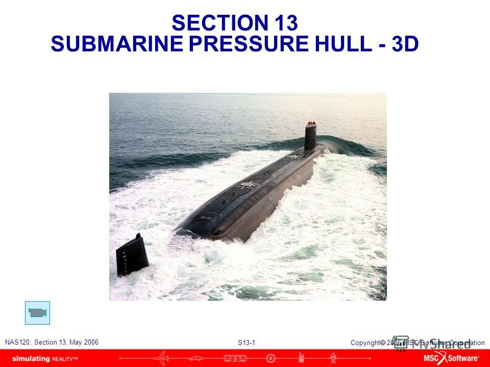 SECTION 13 SUBMARINE PRESSURE HULL - 3D S13-1 NAS120, Section 13, May 2006 Copyright 2006 MSC.Software Corporation