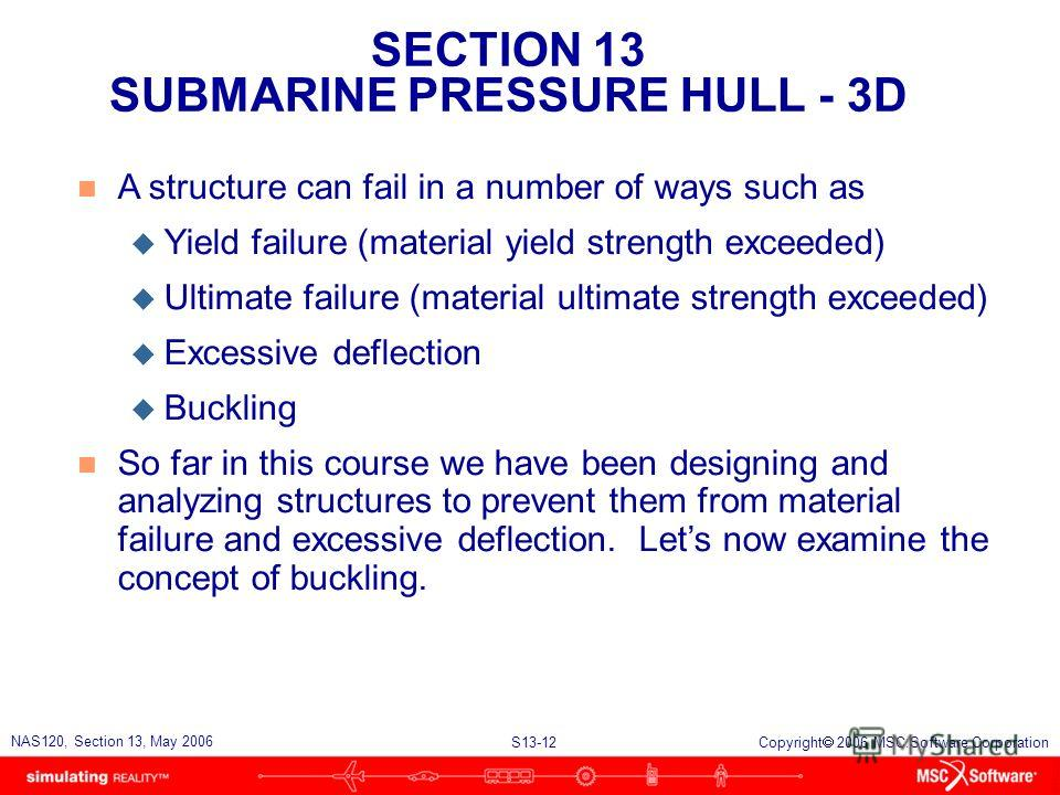 SECTION 13 SUBMARINE PRESSURE HULL - 3D S13-12 NAS120, Section 13, May 2006 Copyright 2006 MSC.Software Corporation n A structure can fail in a number of ways such as u Yield failure (material yield strength exceeded) u Ultimate failure (material ult