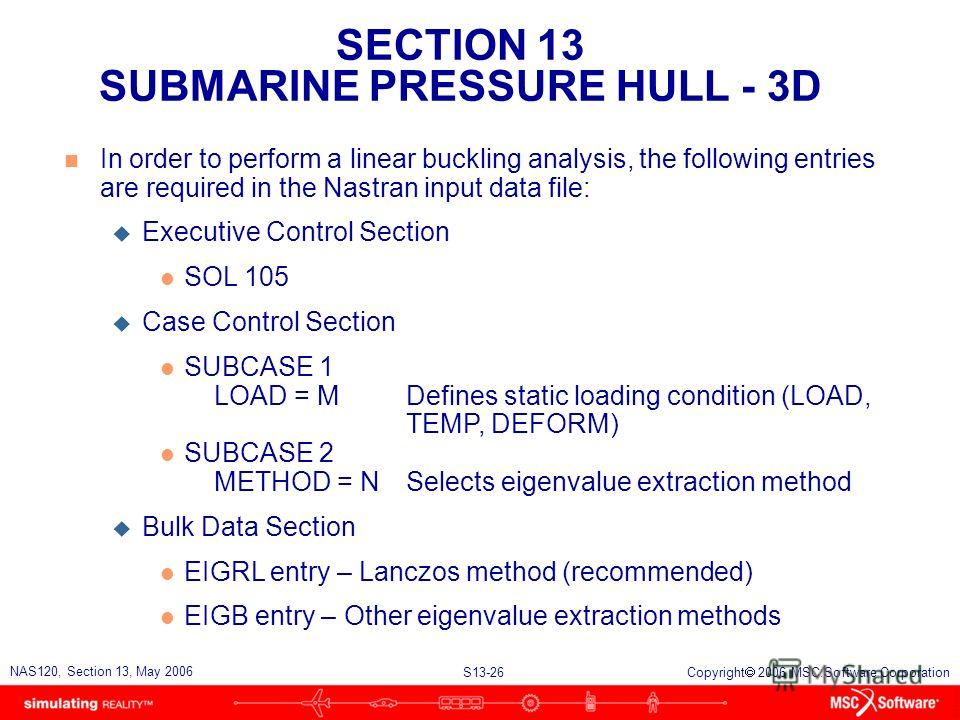 SECTION 13 SUBMARINE PRESSURE HULL - 3D S13-26 NAS120, Section 13, May 2006 Copyright 2006 MSC.Software Corporation n In order to perform a linear buckling analysis, the following entries are required in the Nastran input data file: u Executive Contr