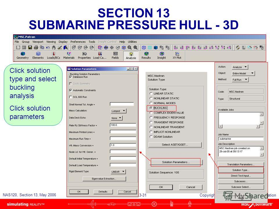 SECTION 13 SUBMARINE PRESSURE HULL - 3D S13-31 NAS120, Section 13, May 2006 Copyright 2006 MSC.Software Corporation Click solution type and select buckling analysis Click solution parameters