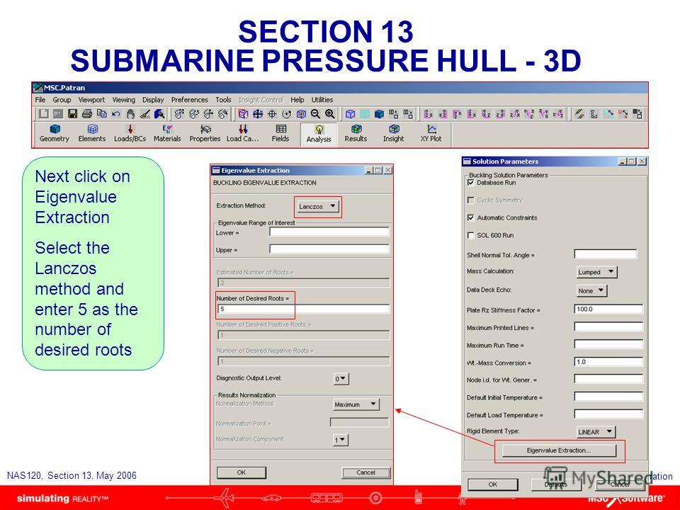 SECTION 13 SUBMARINE PRESSURE HULL - 3D S13-32 NAS120, Section 13, May 2006 Copyright 2006 MSC.Software Corporation Next click on Eigenvalue Extraction Select the Lanczos method and enter 5 as the number of desired roots
