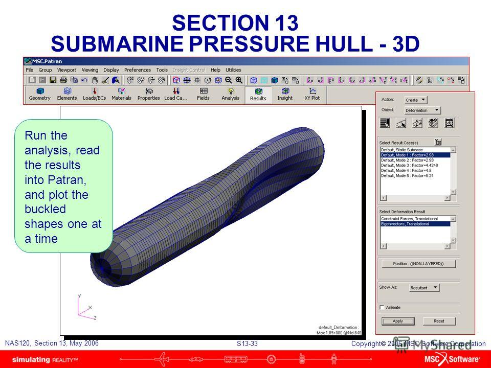 SECTION 13 SUBMARINE PRESSURE HULL - 3D S13-33 NAS120, Section 13, May 2006 Copyright 2006 MSC.Software Corporation Run the analysis, read the results into Patran, and plot the buckled shapes one at a time