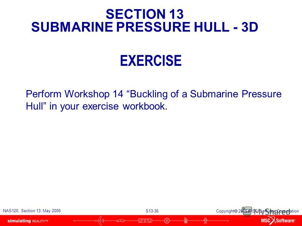 SECTION 13 SUBMARINE PRESSURE HULL - 3D S13-36 NAS120, Section 13, May 2006 Copyright 2006 MSC.Software Corporation EXERCISE Perform Workshop 14 Buckling of a Submarine Pressure Hull in your exercise workbook.