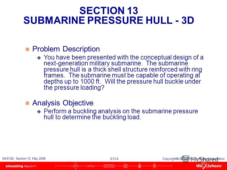 SECTION 13 SUBMARINE PRESSURE HULL - 3D S13-4 NAS120, Section 13, May 2006 Copyright 2006 MSC.Software Corporation n Problem Description u You have been presented with the conceptual design of a next-generation military submarine. The submarine press