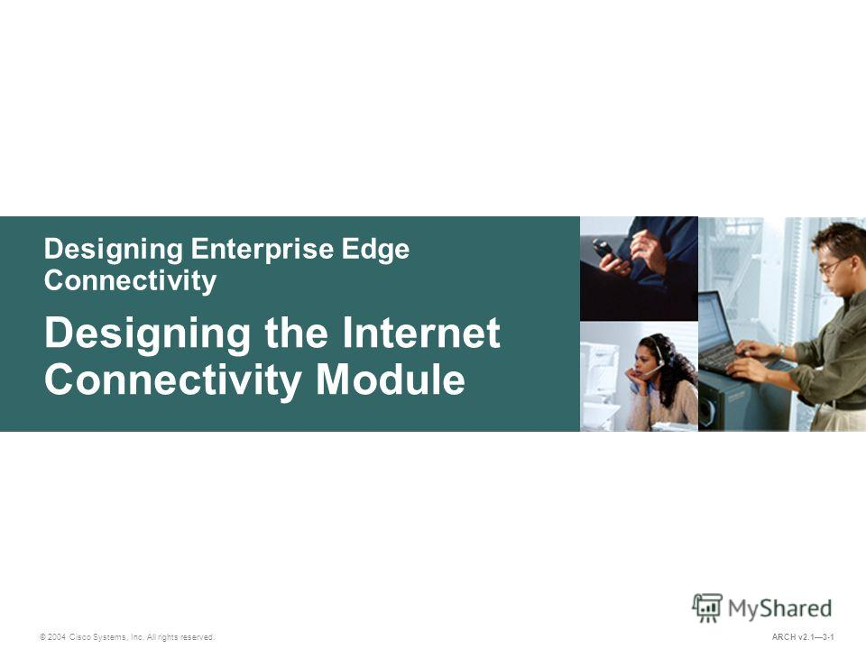 Designing Enterprise Edge Connectivity © 2004 Cisco Systems, Inc. All rights reserved. Designing the Internet Connectivity Module ARCH v2.13-1