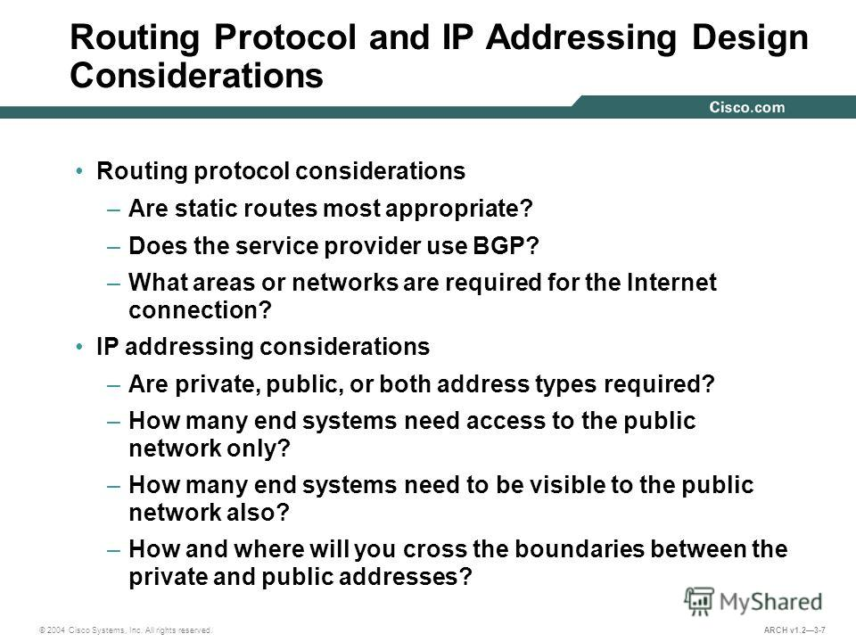 © 2004 Cisco Systems, Inc. All rights reserved. ARCH v1.23-7 Routing Protocol and IP Addressing Design Considerations Routing protocol considerations –Are static routes most appropriate? –Does the service provider use BGP? –What areas or networks are