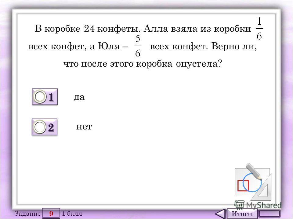 Итоги 9 Задание 1 балл 1111 1111 2222 2222 В коробке 24 конфеты. Алла взяла из коробки всех конфет, а Юля – всех конфет. Верно ли, что после этого коробка опустела? да нет