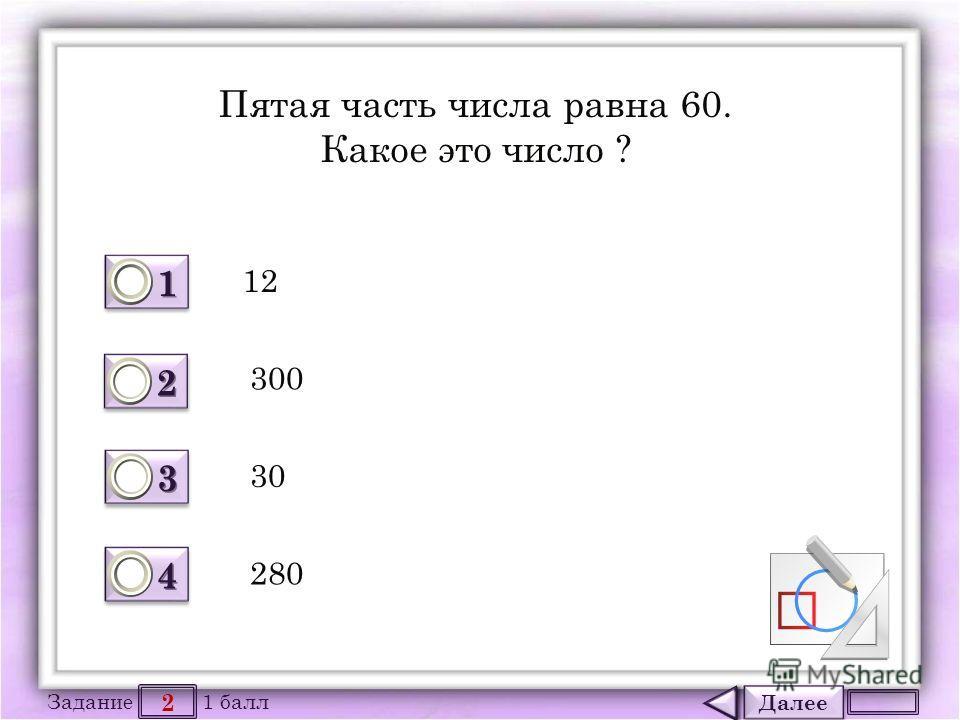 Далее 2 Задание 1 балл 1111 1111 2222 2222 3333 3333 4444 4444 Пятая часть числа равна 60. Какое это число ? 12 30 300 280