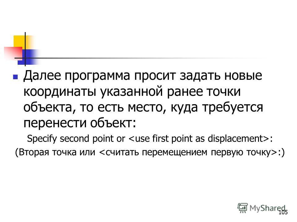 Далее программа просит задать новые координаты указанной ранее точки объекта, то есть место, куда требуется перенести объект: Specify second point or : (Вторая точка или :) 105