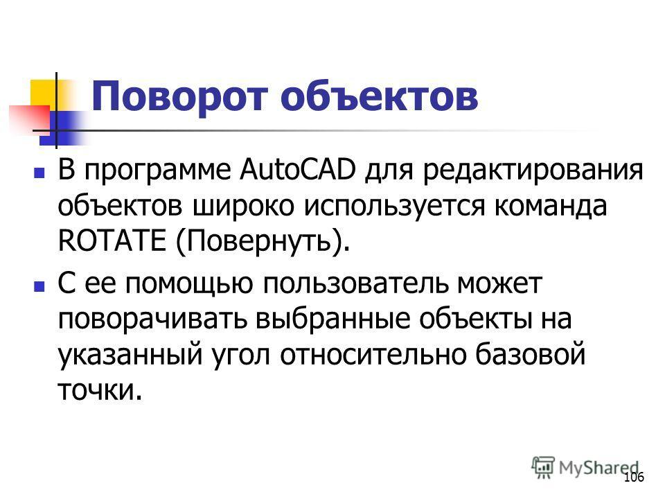 Поворот объектов В программе AutoCAD для редактирования объектов широко используется команда ROTATE (Повернуть). С ее помощью пользователь может поворачивать выбранные объекты на указанный угол относительно базовой точки. 106
