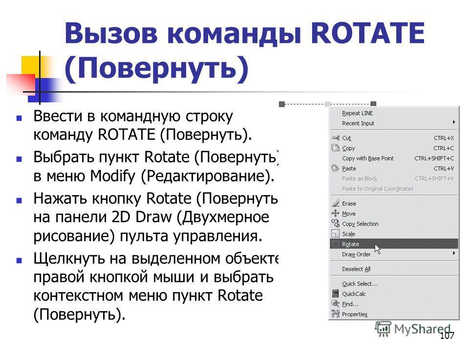 Вызов команды ROTATE (Повернуть) Ввести в командную строку команду ROTATE (Повернуть). Выбрать пункт Rotate (Повернуть) в меню Modify (Редактирование). Нажать кнопку Rotate (Повернуть) на панели 2D Draw (Двухмерное рисование) пульта управления. Щелкн