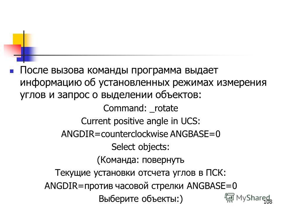 После вызова команды программа выдает информацию об установленных режимах измерения углов и запрос о выделении объектов: Command: _rotate Current positive angle in UCS: ANGDIR=counterclockwise ANGBASE=0 Select objects: (Команда: повернуть Текущие уст