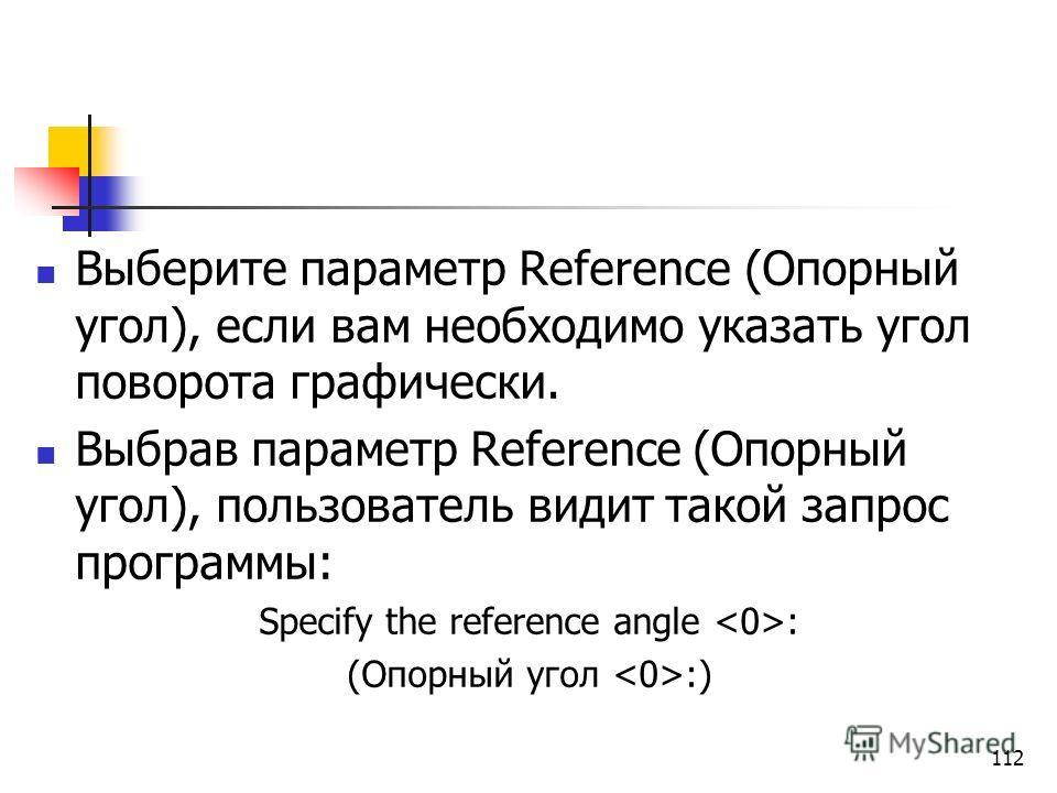Выберите параметр Reference (Опорный угол), если вам необходимо указать угол поворота графически. Выбрав параметр Reference (Опорный угол), пользователь видит такой запрос программы: Specify the reference angle : (Опорный угол :) 112
