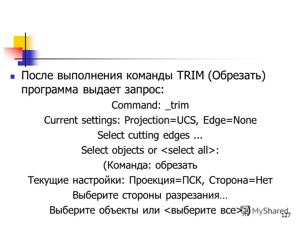 После выполнения команды TRIM (Обрезать) программа выдает запрос: Command: _trim Current settings: Projection=UCS, Edge=None Select cutting edges... Select objects or : (Команда: обрезать Текущие настройки: Проекция=ПСК, Сторона=Нет Выберите стороны