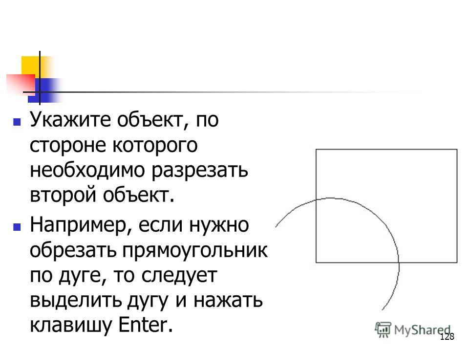Укажите объект, по стороне которого необходимо разрезать второй объект. Например, если нужно обрезать прямоугольник по дуге, то следует выделить дугу и нажать клавишу Enter. 128