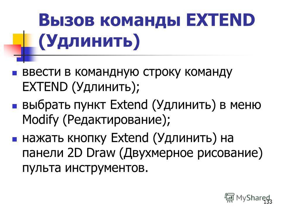 Вызов команды EXTEND (Удлинить) ввести в командную строку команду EXTEND (Удлинить); выбрать пункт Extend (Удлинить) в меню Modify (Редактирование); нажать кнопку Extend (Удлинить) на панели 2D Draw (Двухмерное рисование) пульта инструментов. 133