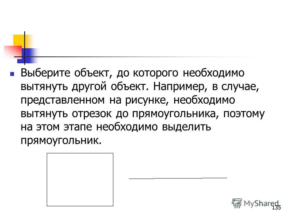 Выберите объект, до которого необходимо вытянуть другой объект. Например, в случае, представленном на рисунке, необходимо вытянуть отрезок до прямоугольника, поэтому на этом этапе необходимо выделить прямоугольник. 135