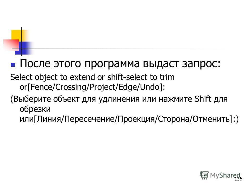 После этого программа выдаст запрос: Select object to extend or shift-select to trim or[Fence/Crossing/Project/Edge/Undo]: (Выберите объект для удлинения или нажмите Shift для обрезки или[Линия/Пересечение/Проекция/Сторона/Отменить]:) 136