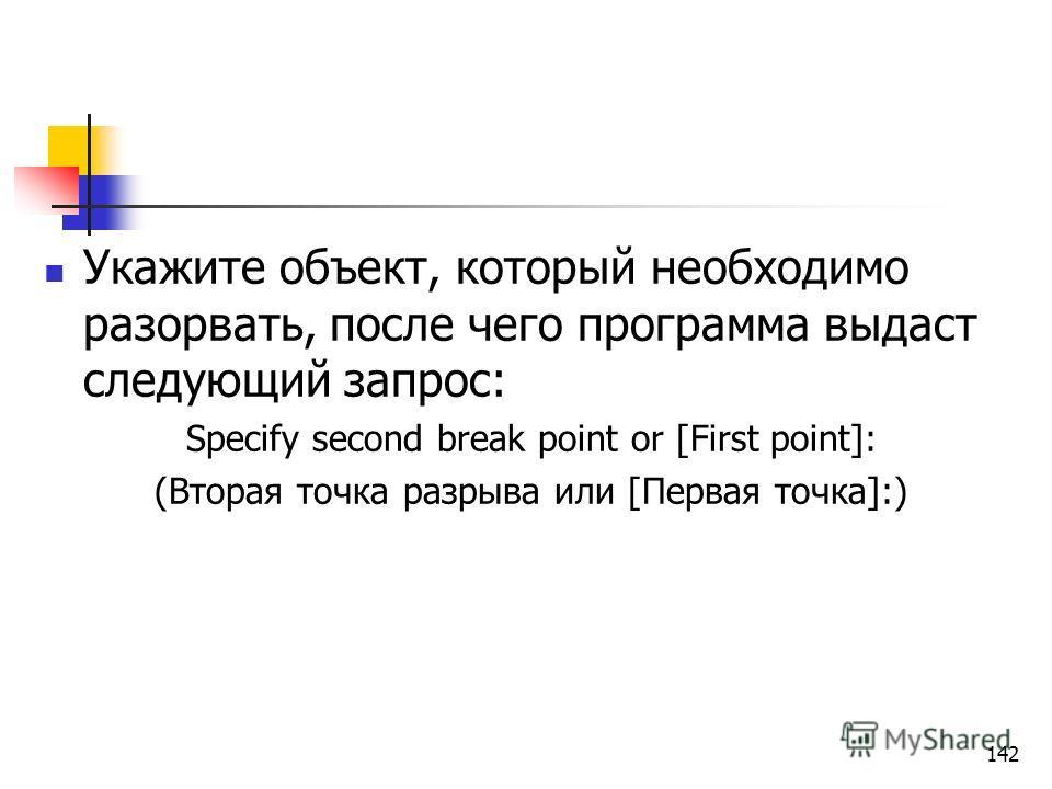 Укажите объект, который необходимо разорвать, после чего программа выдаст следующий запрос: Specify second break point or [First point]: (Вторая точка разрыва или [Первая точка]:) 142
