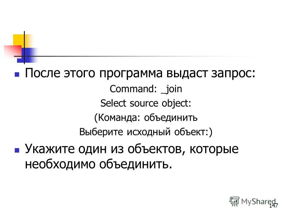 После этого программа выдаст запрос: Command: _join Select source object: (Команда: объединить Выберите исходный объект:) Укажите один из объектов, которые необходимо объединить. 147