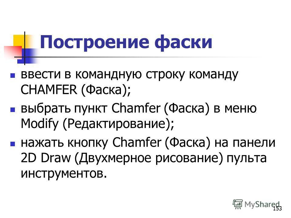 Построение фаски ввести в командную строку команду CHAMFER (Фаска); выбрать пункт Chamfer (Фаска) в меню Modify (Редактирование); нажать кнопку Chamfer (Фаска) на панели 2D Draw (Двухмерное рисование) пульта инструментов. 153