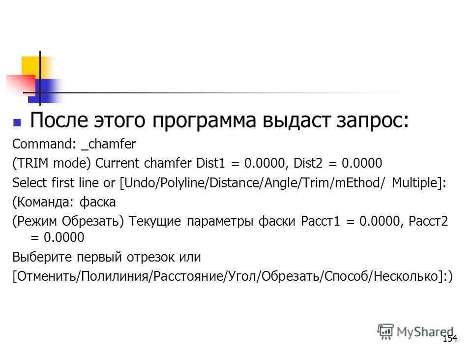 После этого программа выдаст запрос: Command: _chamfer (TRIM mode) Current chamfer Dist1 = 0.0000, Dist2 = 0.0000 Select first line or [Undo/Polyline/Distance/Angle/Trim/mEthod/ Multiple]: (Команда: фаска (Режим Обрезать) Текущие параметры фаски Расс