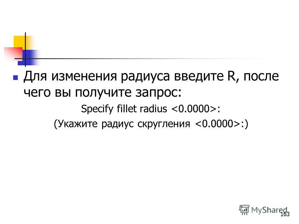 Для изменения радиуса введите R, после чего вы получите запрос: Specify fillet radius : (Укажите радиус скругления :) 163