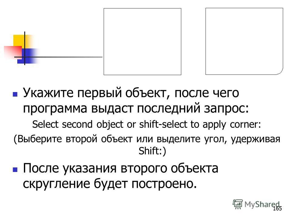 Укажите первый объект, после чего программа выдаст последний запрос: Select second object or shift-select to apply corner: (Выберите второй объект или выделите угол, удерживая Shift:) После указания второго объекта скругление будет построено. 165