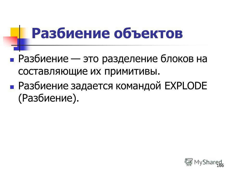 Разбиение объектов Разбиение это разделение блоков на составляющие их примитивы. Разбиение задается командой EXPLODE (Разбиение). 166