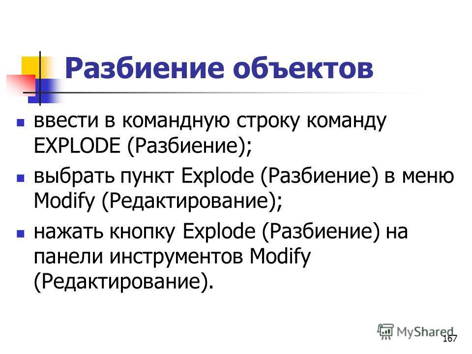 Разбиение объектов ввести в командную строку команду EXPLODE (Разбиение); выбрать пункт Explode (Разбиение) в меню Modify (Редактирование); нажать кнопку Explode (Разбиение) на панели инструментов Modify (Редактирование). 167