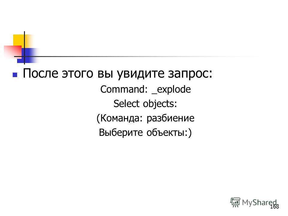 После этого вы увидите запрос: Command: _explode Select objects: (Команда: разбиение Выберите объекты:) 168