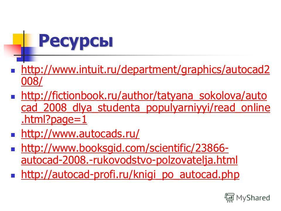 Ресурсы http://www.intuit.ru/department/graphics/autocad2 008/ http://www.intuit.ru/department/graphics/autocad2 008/ http://fictionbook.ru/author/tatyana_sokolova/auto cad_2008_dlya_studenta_populyarniyyi/read_online.html?page=1 http://fictionbook.r