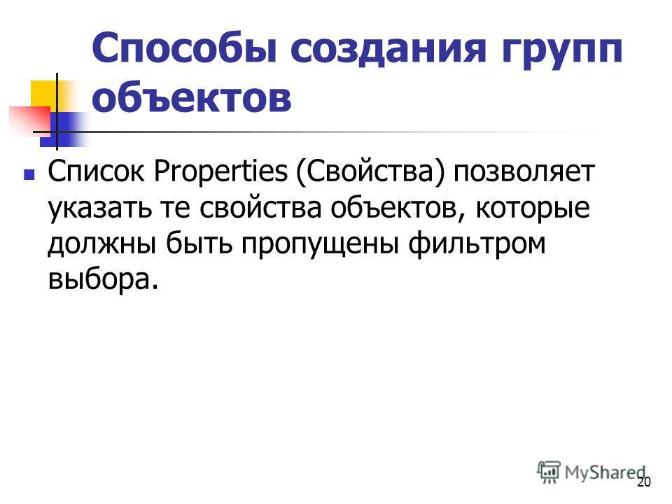 Способы создания групп объектов Список Properties (Свойства) позволяет указать те свойства объектов, которые должны быть пропущены фильтром выбора. 20