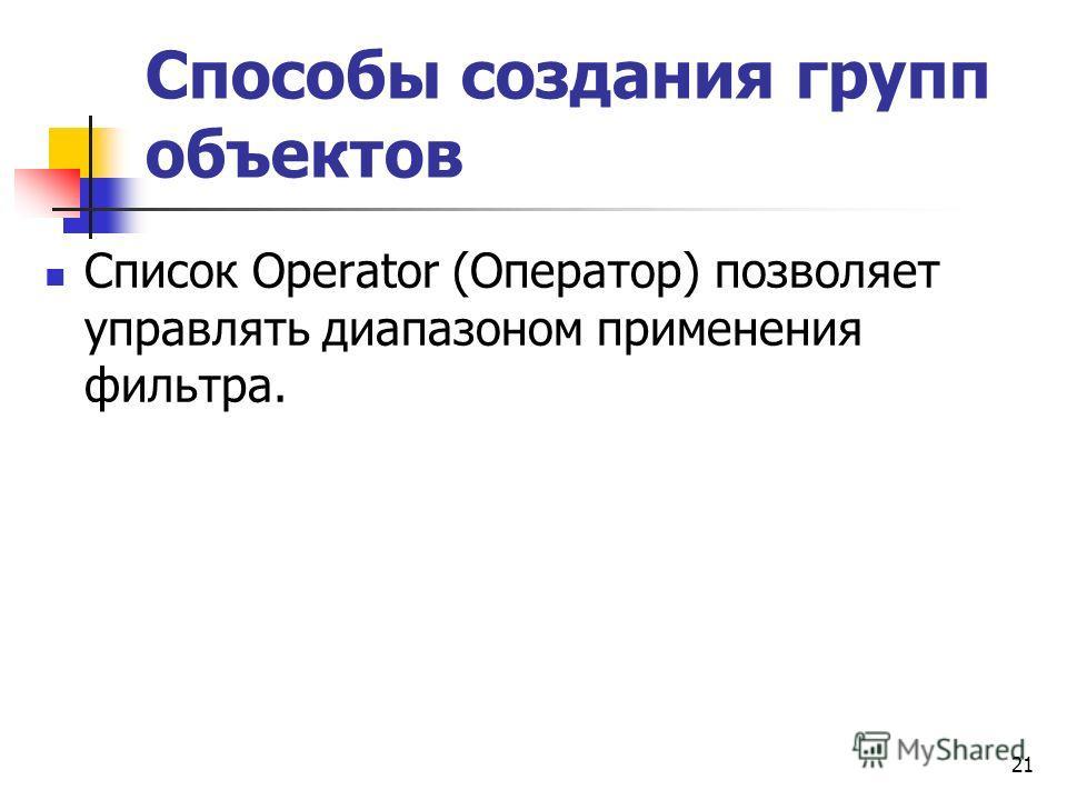 Способы создания групп объектов Список Operator (Оператор) позволяет управлять диапазоном применения фильтра. 21