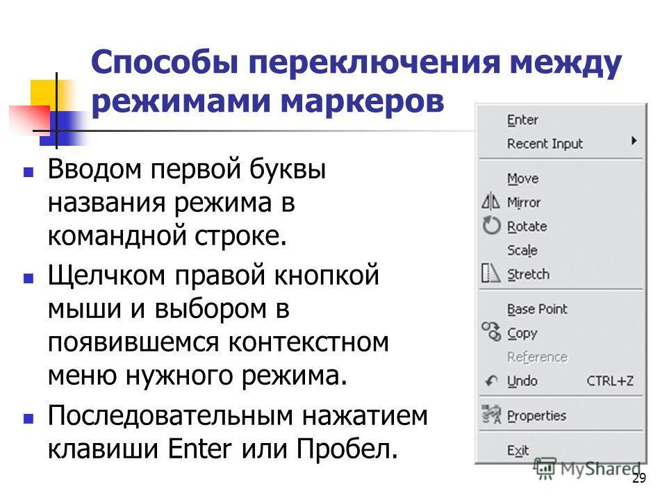 Способы переключения между режимами маркеров Вводом первой буквы названия режима в командной строке. Щелчком правой кнопкой мыши и выбором в появившемся контекстном меню нужного режима. Последовательным нажатием клавиши Enter или Пробел. 29