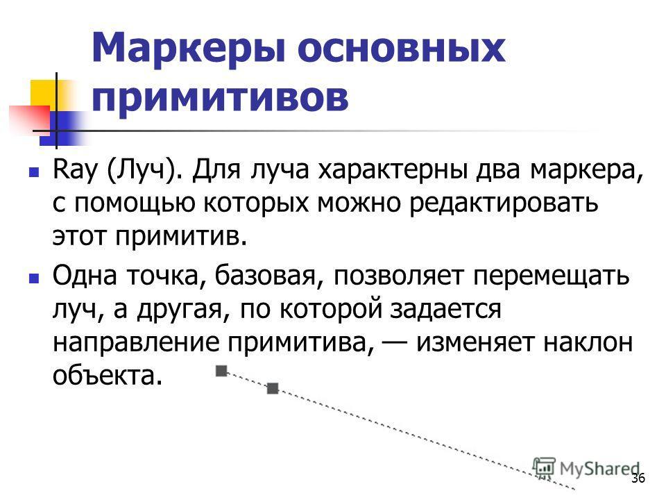 Маркеры основных примитивов Ray (Луч). Для луча характерны два маркера, с помощью которых можно редактировать этот примитив. Одна точка, базовая, позволяет перемещать луч, а другая, по которой задается направление примитива, изменяет наклон объекта.