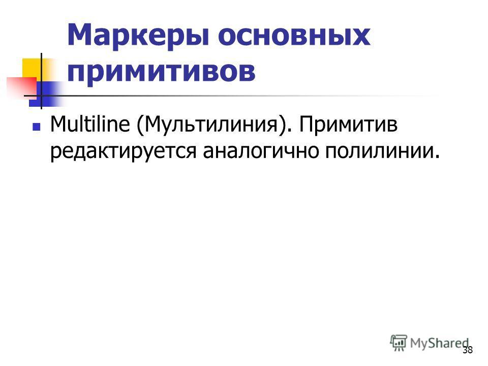 Маркеры основных примитивов Multiline (Мультилиния). Примитив редактируется аналогично полилинии. 38