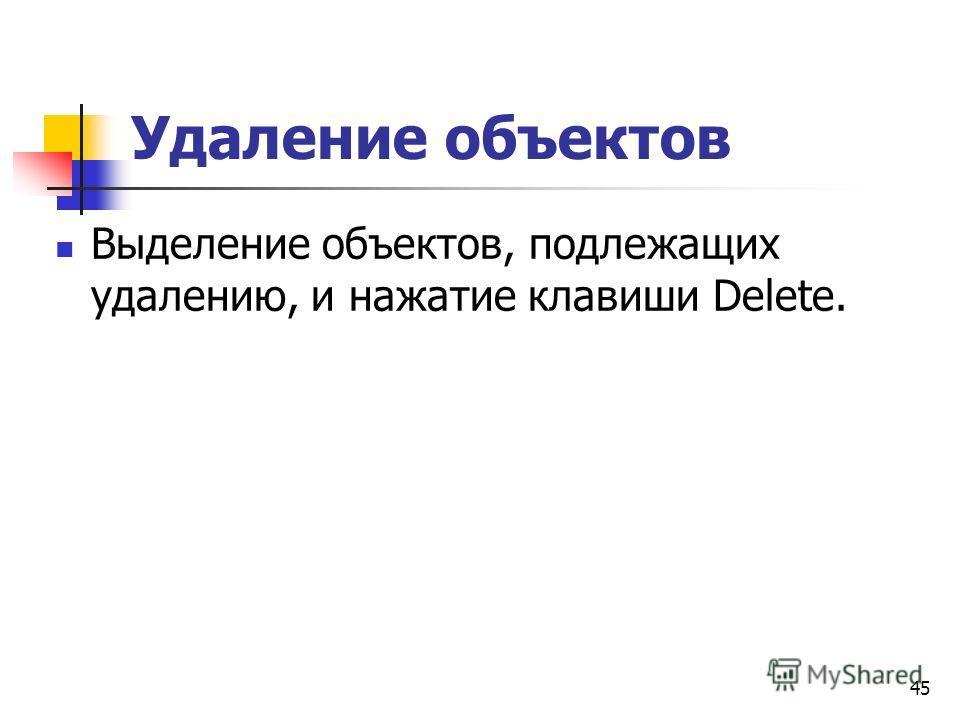 Удаление объектов Выделение объектов, подлежащих удалению, и нажатие клавиши Delete. 45