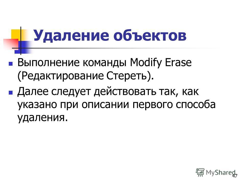 Удаление объектов Выполнение команды Modify Erase (Редактирование Стереть). Далее следует действовать так, как указано при описании первого способа удаления. 47