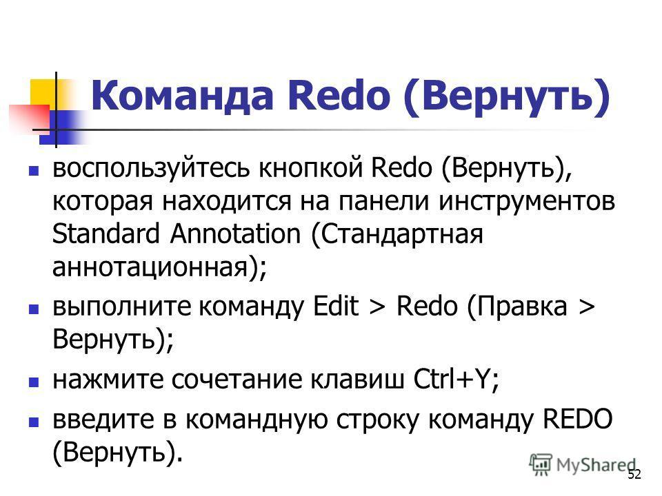 Команда Redo (Вернуть) воспользуйтесь кнопкой Redo (Вернуть), которая находится на панели инструментов Standard Annotation (Стандартная аннотационная); выполните команду Edit > Redo (Правка > Вернуть); нажмите сочетание клавиш Ctrl+Y; введите в коман