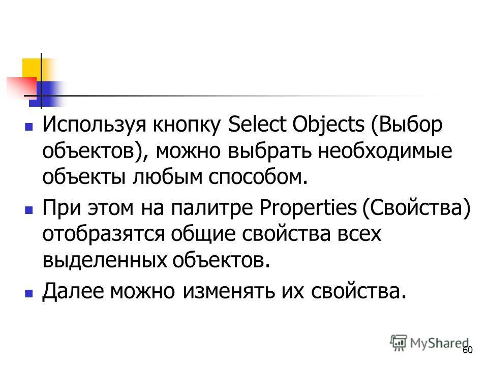 Используя кнопку Select Objects (Выбор объектов), можно выбрать необходимые объекты любым способом. При этом на палитре Properties (Свойства) отобразятся общие свойства всех выделенных объектов. Далее можно изменять их свойства. 60