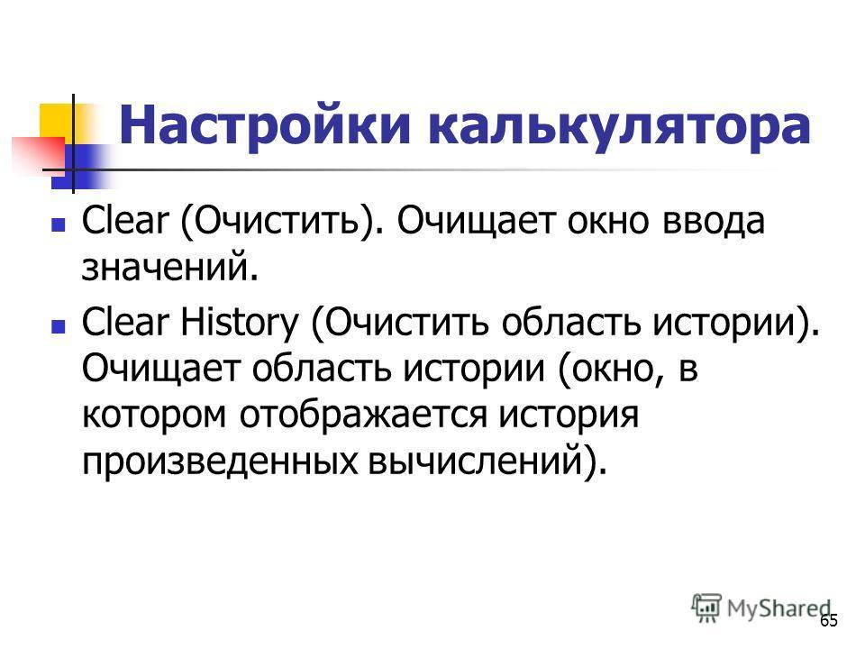 Настройки калькулятора Clear (Очистить). Очищает окно ввода значений. Clear History (Очистить область истории). Очищает область истории (окно, в котором отображается история произведенных вычислений). 65