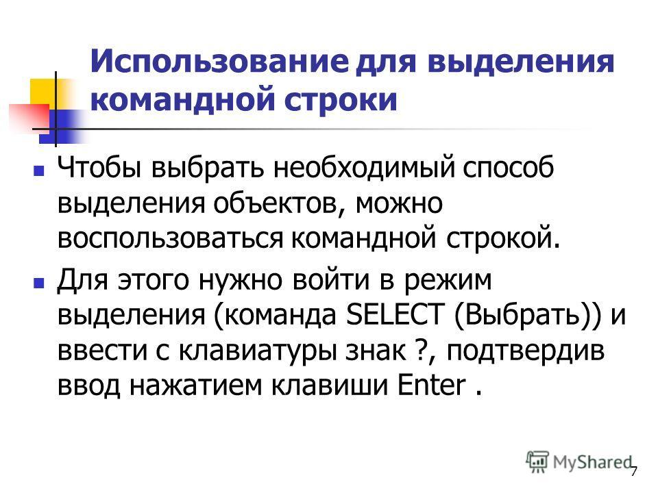 Использование для выделения командной строки Чтобы выбрать необходимый способ выделения объектов, можно воспользоваться командной строкой. Для этого нужно войти в режим выделения (команда SELECT (Выбрать)) и ввести с клавиатуры знак ?, подтвердив вво