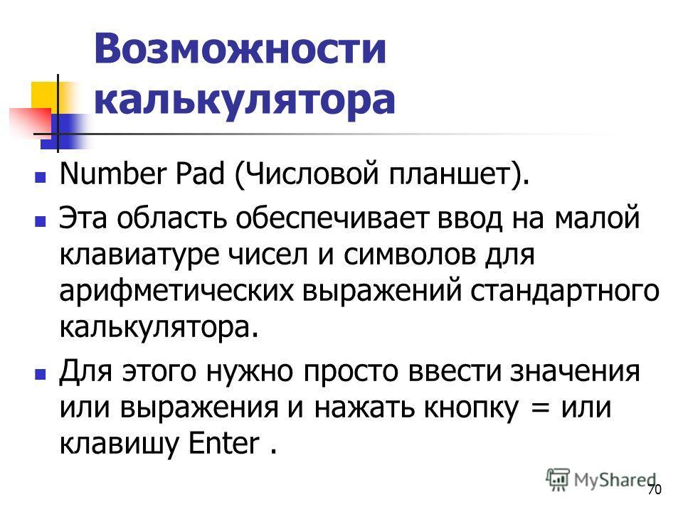 Возможности калькулятора Number Pad (Числовой планшет). Эта область обеспечивает ввод на малой клавиатуре чисел и символов для арифметических выражений стандартного калькулятора. Для этого нужно просто ввести значения или выражения и нажать кнопку =