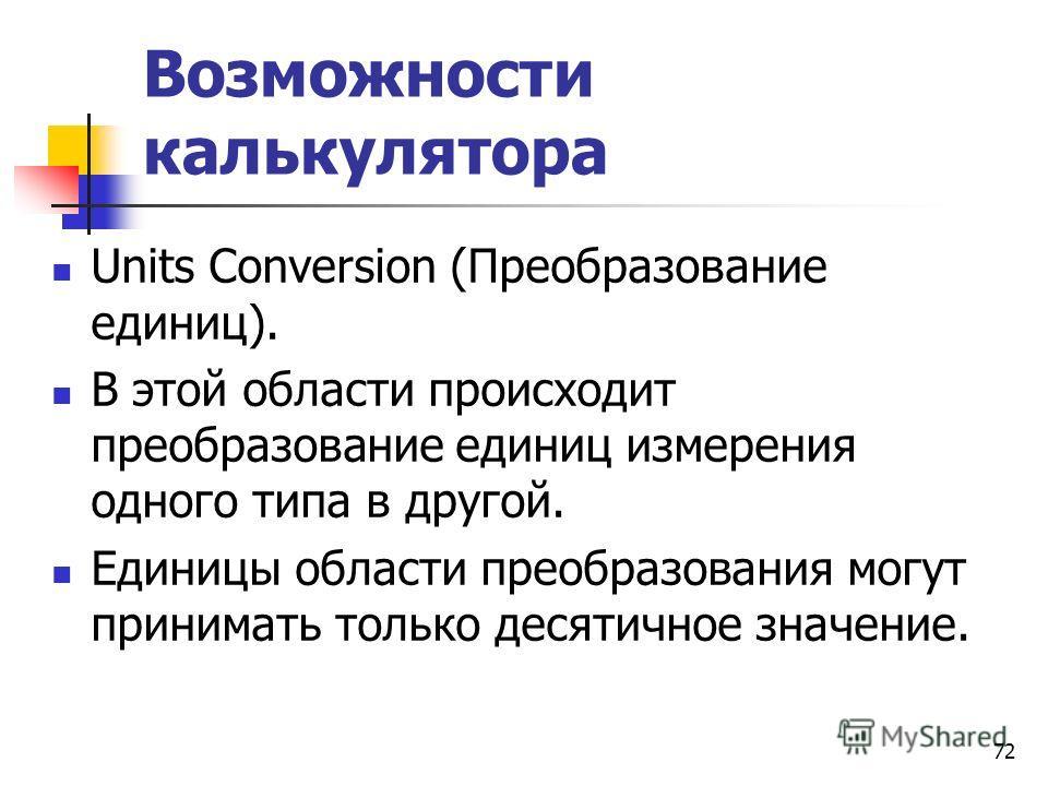 Возможности калькулятора Units Conversion (Преобразование единиц). В этой области происходит преобразование единиц измерения одного типа в другой. Единицы области преобразования могут принимать только десятичное значение. 72